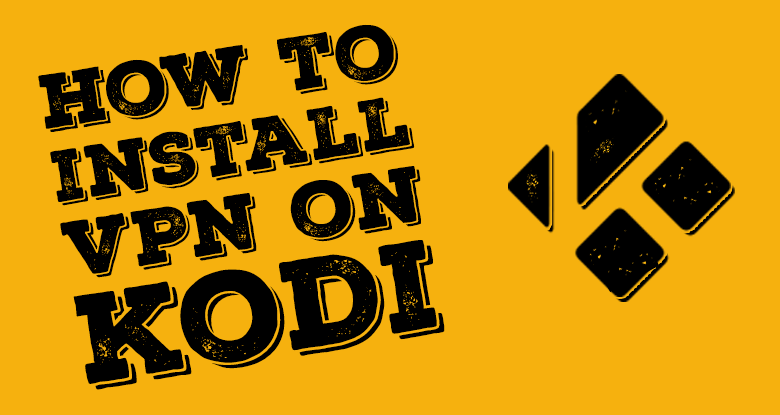 Best Kodi VPN Guide - How to Install Kodi VPN (Updated 2019)